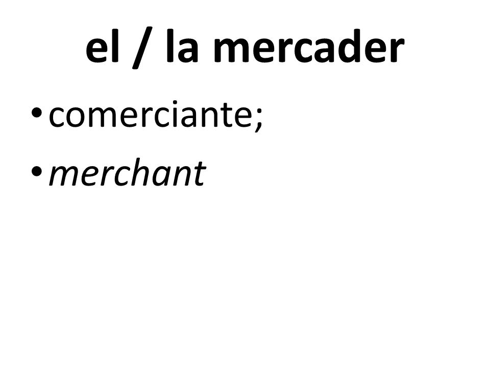 el / la mercader comerciante; merchant