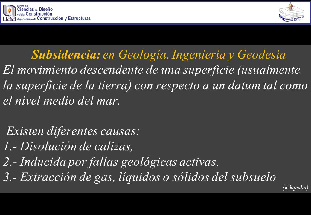 Subsidencia: en Geología, Ingeniería y Geodesia El movimiento descendente de una superficie (usualmente la superficie de la tierra) con respecto a un datum tal como el nivel medio del mar.