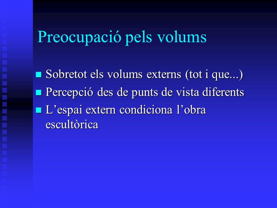 Preocupació pels volums Sobretot els volums externs (tot i que...) Sobretot els volums externs (tot i que...) Percepció des de punts de vista diferents Percepció des de punts de vista diferents Lespai extern condiciona lobra escultòrica Lespai extern condiciona lobra escultòrica