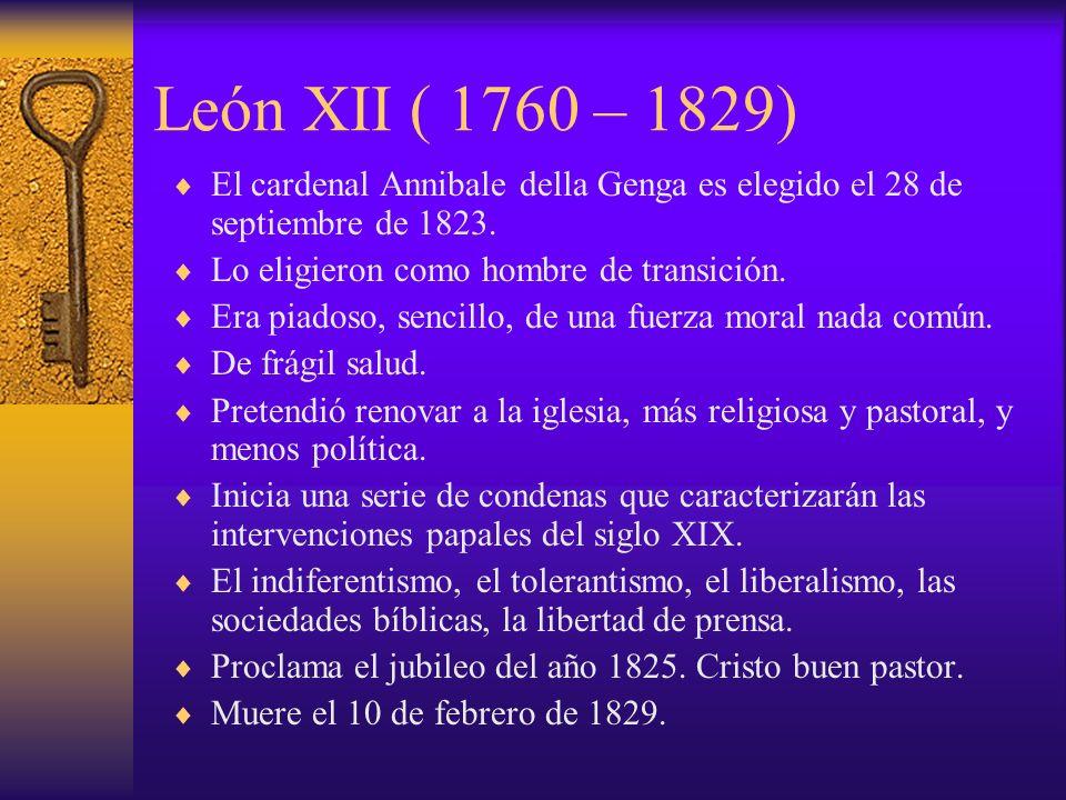 León XII ( 1760 – 1829) El cardenal Annibale della Genga es elegido el 28 de septiembre de 1823. Lo eligieron como hombre de transición. Era piadoso,