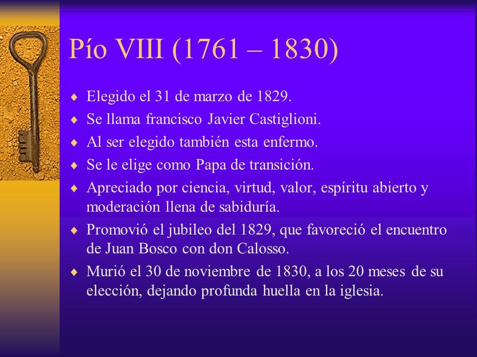 Pío VIII (1761 – 1830) Elegido el 31 de marzo de 1829. Se llama francisco Javier Castiglioni. Al ser elegido también esta enfermo. Se le elige como Pa