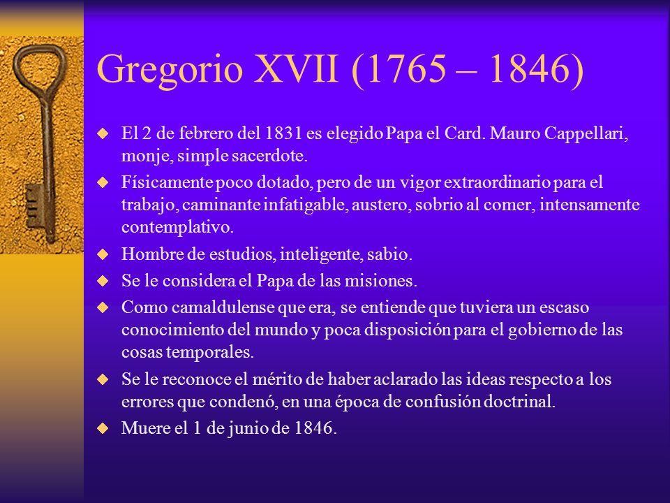 Gregorio XVII (1765 – 1846) El 2 de febrero del 1831 es elegido Papa el Card. Mauro Cappellari, monje, simple sacerdote. Físicamente poco dotado, pero