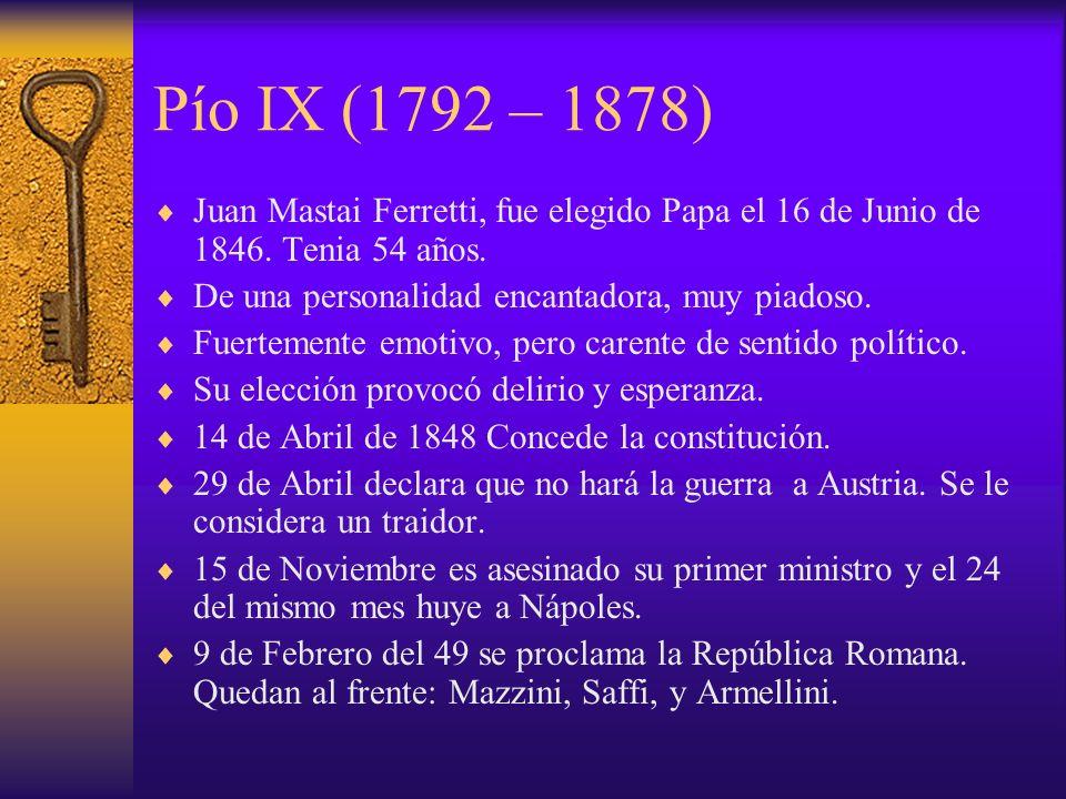 Pío IX (1792 – 1878) Juan Mastai Ferretti, fue elegido Papa el 16 de Junio de 1846. Tenia 54 años. De una personalidad encantadora, muy piadoso. Fuert
