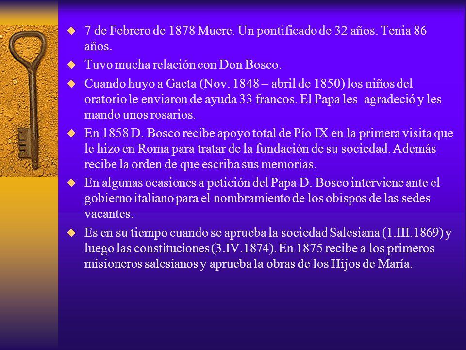 7 de Febrero de 1878 Muere. Un pontificado de 32 años. Tenia 86 años. Tuvo mucha relación con Don Bosco. Cuando huyo a Gaeta (Nov. 1848 – abril de 185