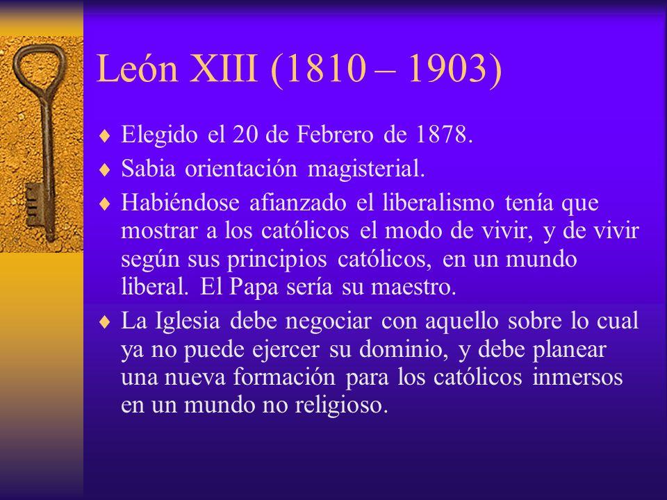 León XIII (1810 – 1903) Elegido el 20 de Febrero de 1878. Sabia orientación magisterial. Habiéndose afianzado el liberalismo tenía que mostrar a los c