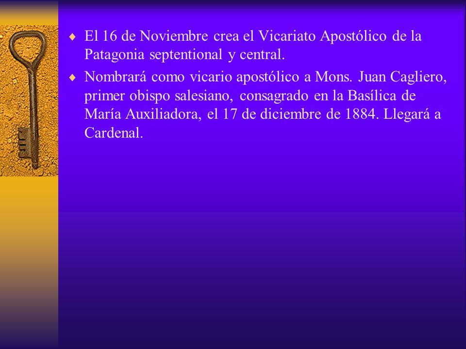 El 16 de Noviembre crea el Vicariato Apostólico de la Patagonia septentional y central. Nombrará como vicario apostólico a Mons. Juan Cagliero, primer