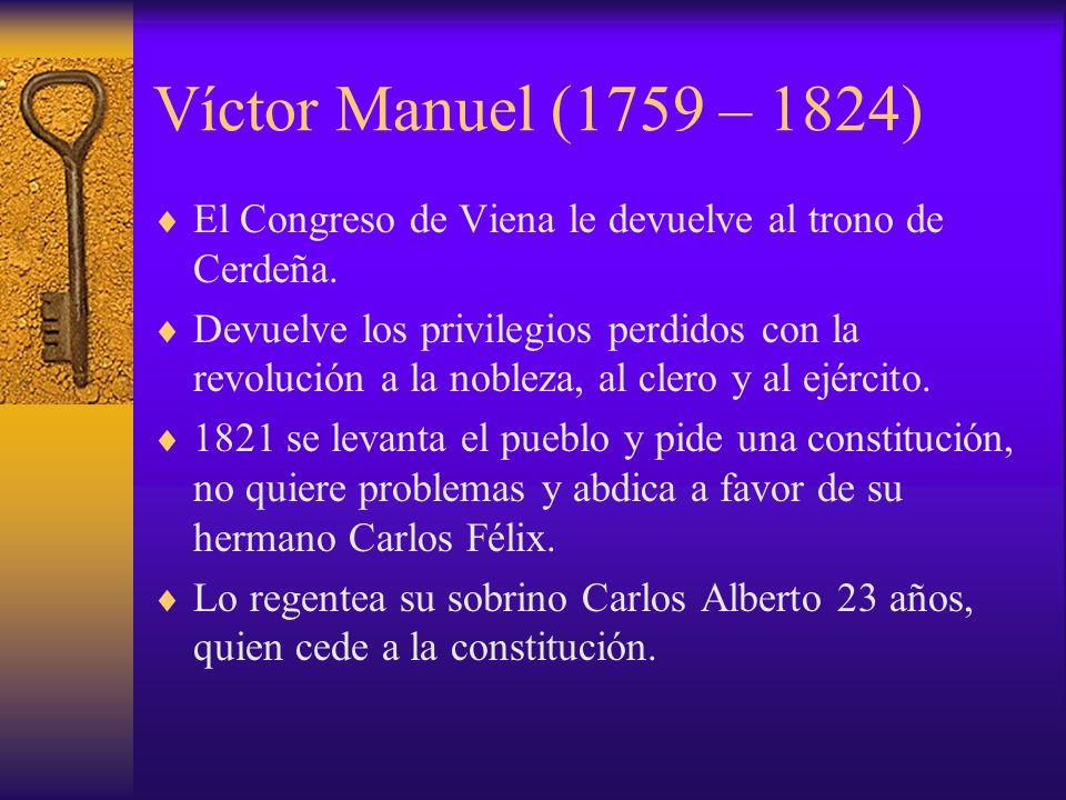 Víctor Manuel (1759 – 1824) El Congreso de Viena le devuelve al trono de Cerdeña. Devuelve los privilegios perdidos con la revolución a la nobleza, al