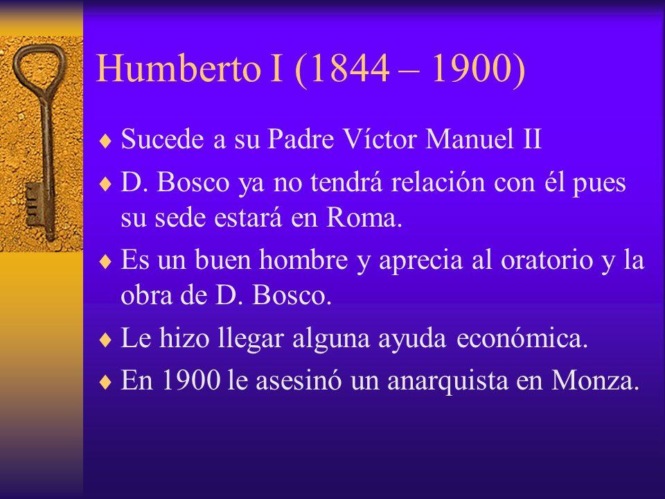 Humberto I (1844 – 1900) Sucede a su Padre Víctor Manuel II D. Bosco ya no tendrá relación con él pues su sede estará en Roma. Es un buen hombre y apr