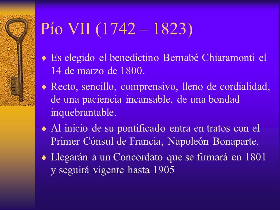 Pío VII (1742 – 1823) Es elegido el benedictino Bernabé Chiaramonti el 14 de marzo de 1800. Recto, sencillo, comprensivo, lleno de cordialidad, de una