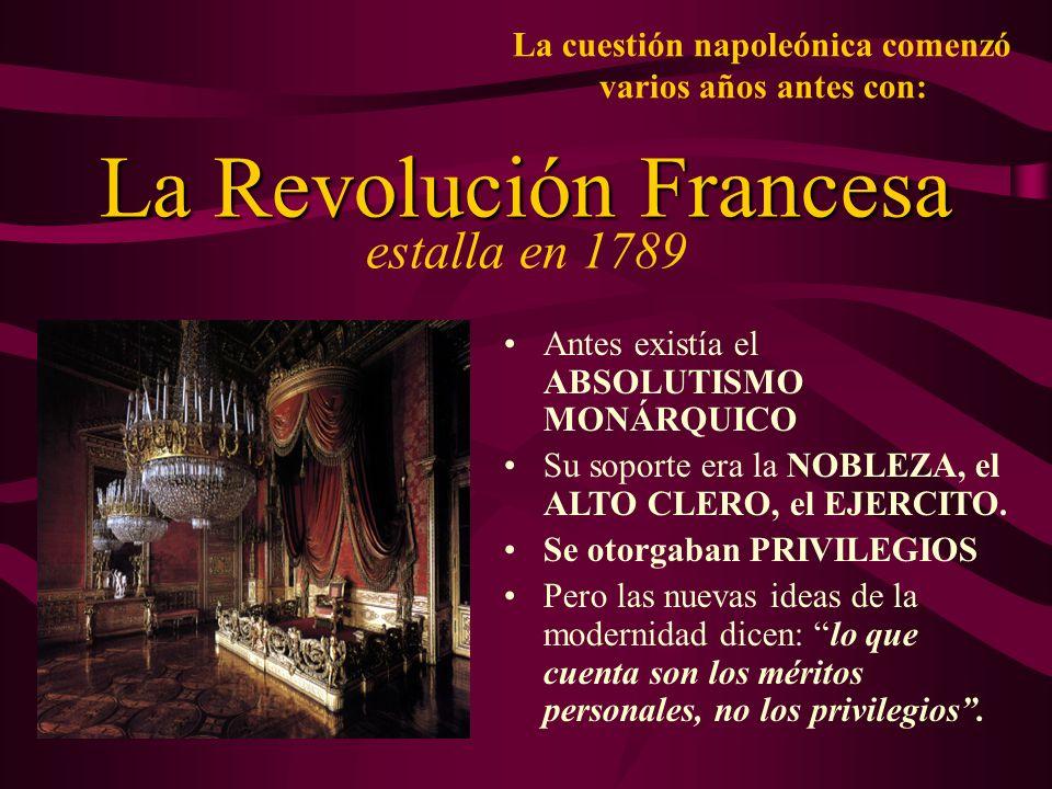 La cuestión napoleónica comenzó varios años antes con: La Revolución Francesa La Revolución Francesa estalla en 1789 Antes existía el ABSOLUTISMO MONÁ