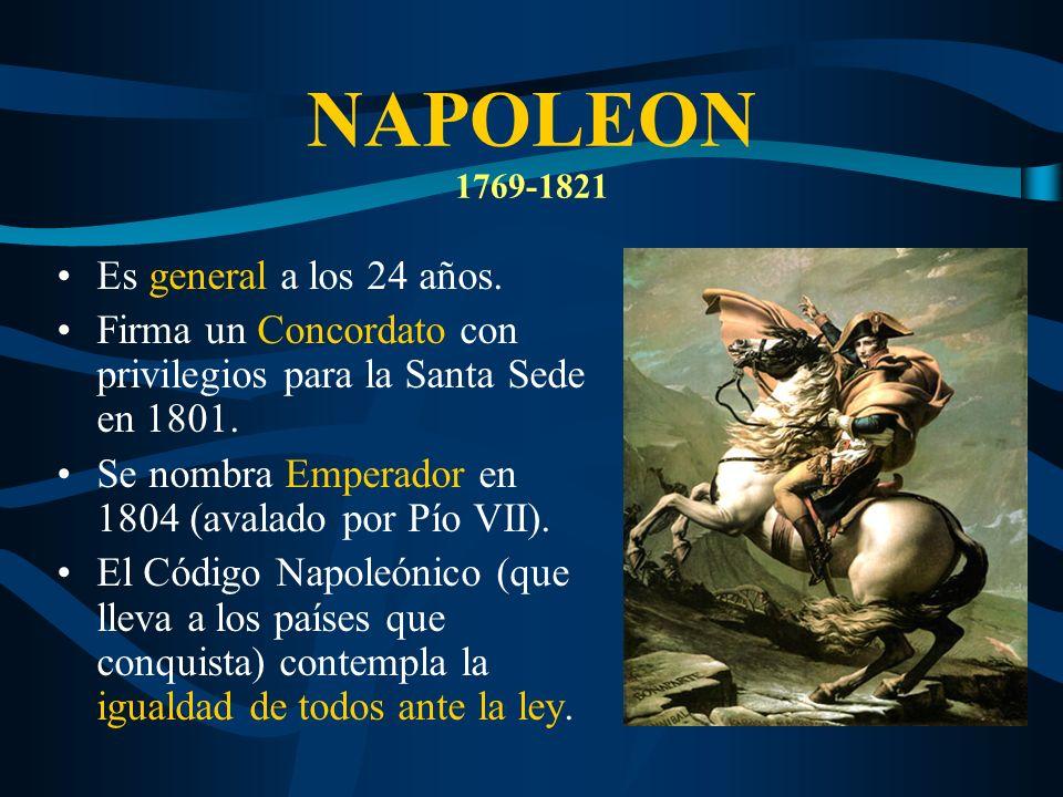 NAPOLEON 1769-1821 Es general a los 24 años. Firma un Concordato con privilegios para la Santa Sede en 1801. Se nombra Emperador en 1804 (avalado por