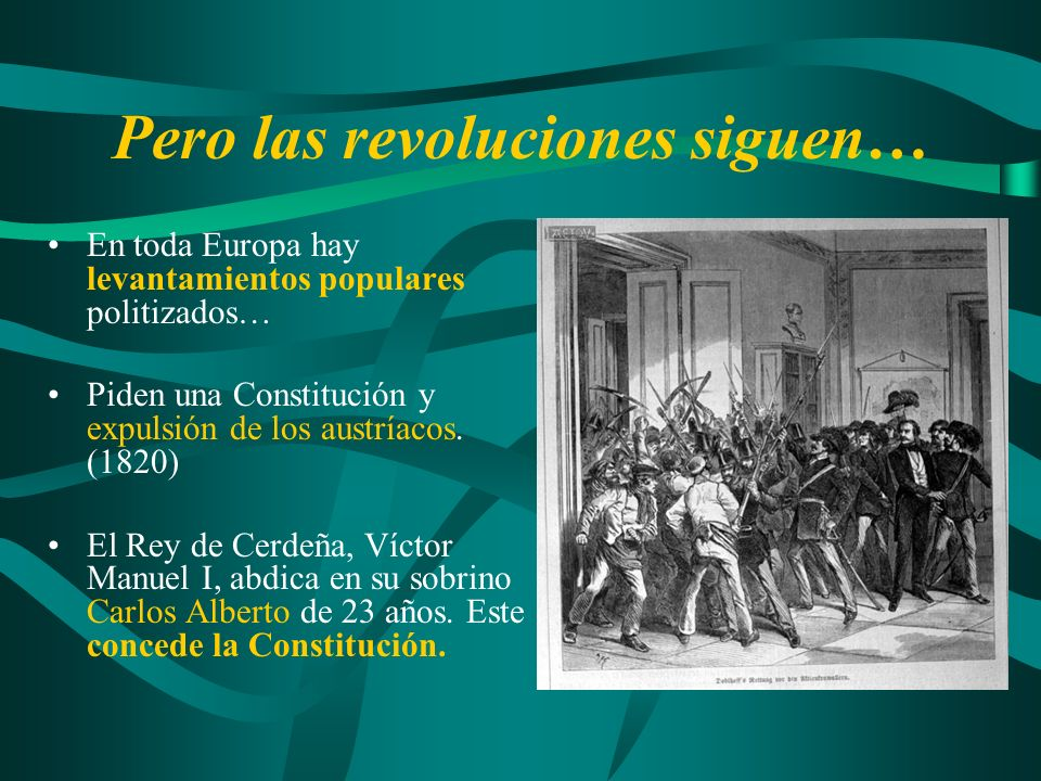 Pero las revoluciones siguen… En toda Europa hay levantamientos populares politizados… Piden una Constitución y expulsión de los austríacos. (1820) El