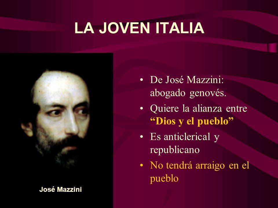 LA JOVEN ITALIA De José Mazzini: abogado genovés. Quiere la alianza entre Dios y el pueblo Es anticlerical y republicano No tendrá arraigo en el puebl