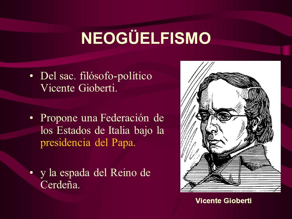 NEOGÜELFISMO Del sac. filósofo-político Vicente Gioberti. Propone una Federación de los Estados de Italia bajo la presidencia del Papa. y la espada de