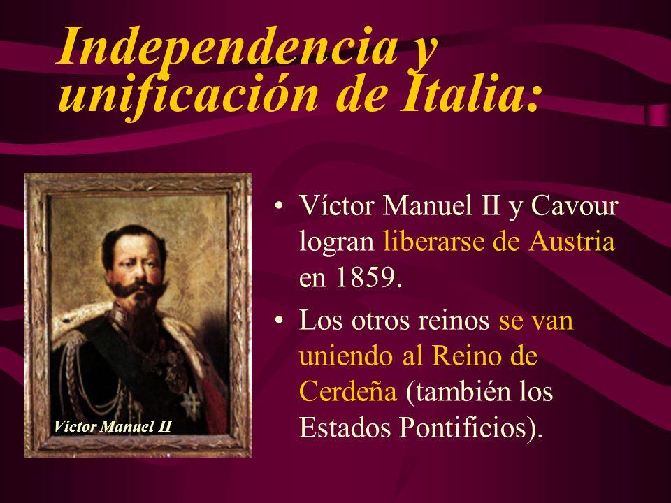 Independencia y unificación de Italia: Víctor Manuel II y Cavour logran liberarse de Austria en 1859. Los otros reinos se van uniendo al Reino de Cerd