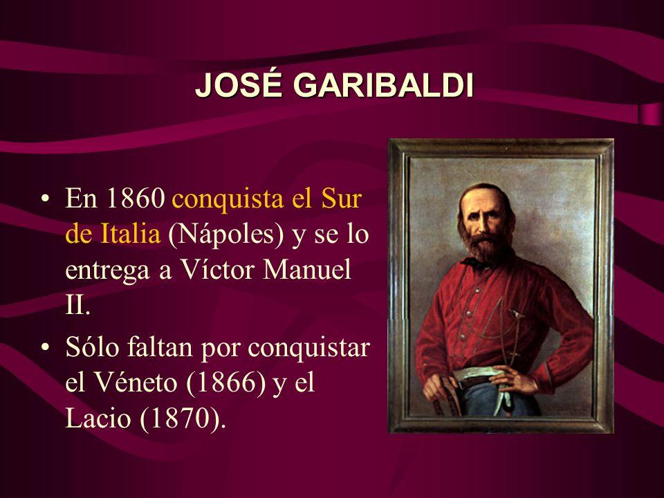 En 1860 conquista el Sur de Italia (Nápoles) y se lo entrega a Víctor Manuel II. Sólo faltan por conquistar el Véneto (1866) y el Lacio (1870). JOSÉ G