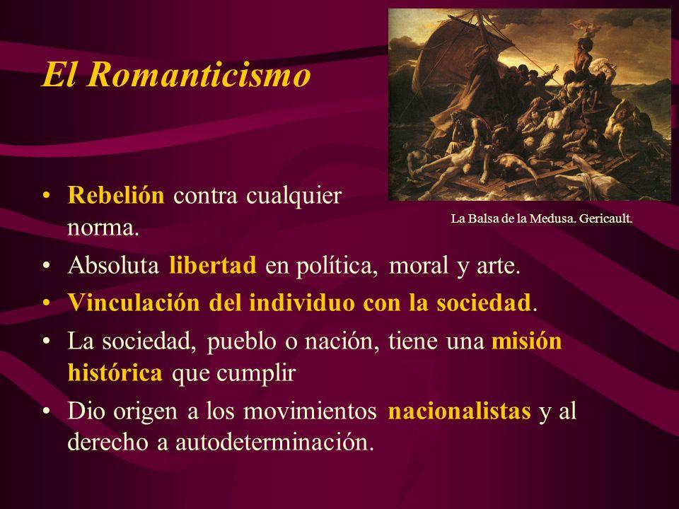 El Romanticismo La Balsa de la Medusa. Gericault. Rebelión contra cualquier norma. Absoluta libertad en política, moral y arte. Vinculación del indivi