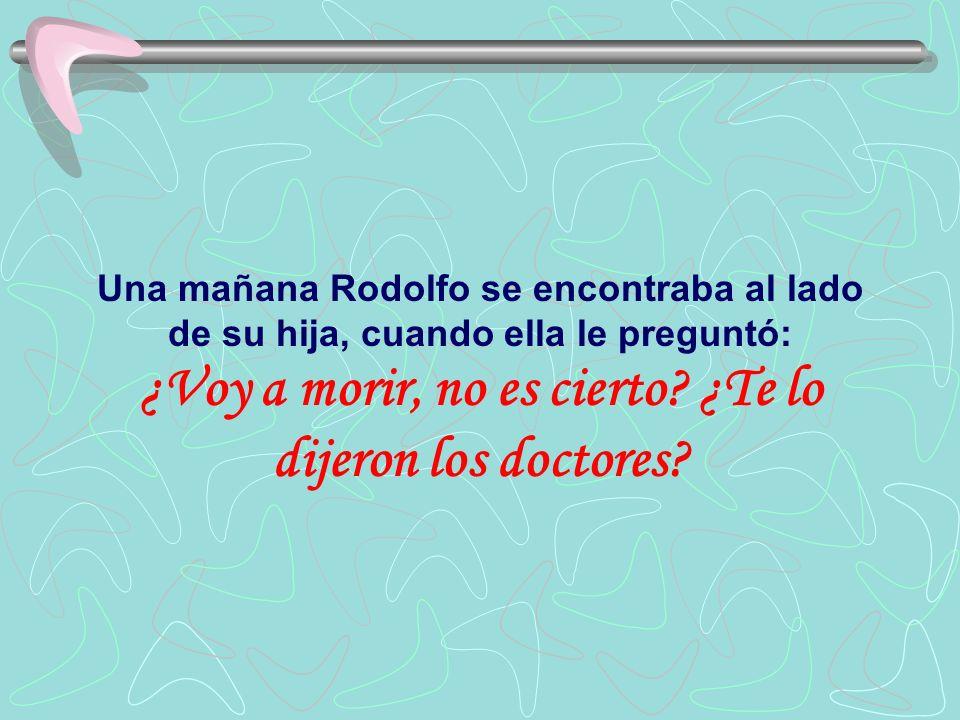 Una mañana Rodolfo se encontraba al lado de su hija, cuando ella le preguntó: ¿Voy a morir, no es cierto? ¿Te lo dijeron los doctores?