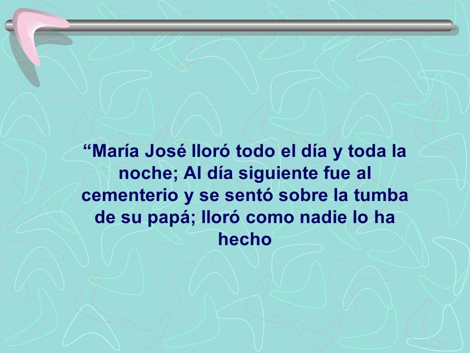 María José lloró todo el día y toda la noche; Al día siguiente fue al cementerio y se sentó sobre la tumba de su papá; lloró como nadie lo ha hecho