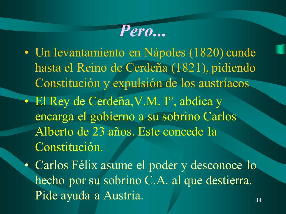 14 Pero... Un levantamiento en Nápoles (1820) cunde hasta el Reino de Cerdeña (1821), pidiendo Constitución y expulsión de los austríacos El Rey de Ce