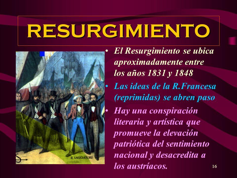 16 RESURGIMIENTO El Resurgimiento se ubica aproximadamente entre los años 1831 y 1848 Las ideas de la R.Francesa (reprimidas) se abren paso Hay una co