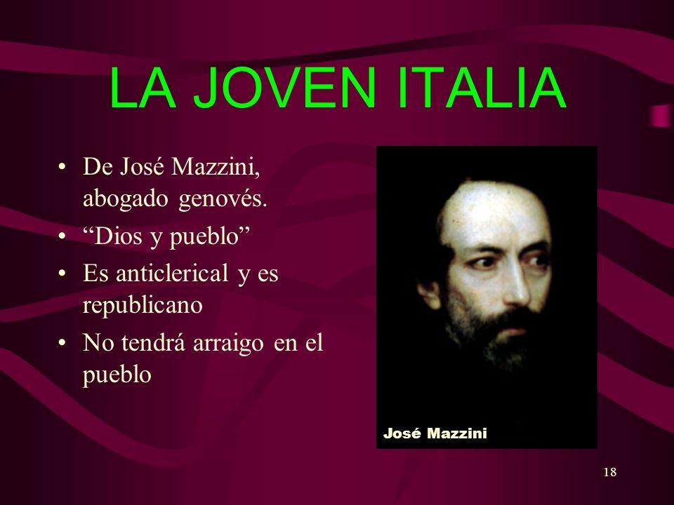 18 LA JOVEN ITALIA De José Mazzini, abogado genovés. Dios y pueblo Es anticlerical y es republicano No tendrá arraigo en el pueblo José Mazzini