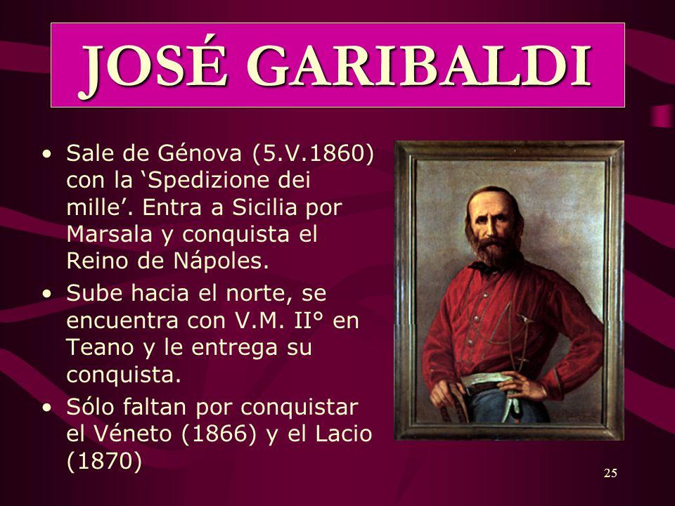 25 JOSÉ GARIBALDI Sale de Génova (5.V.1860) con la Spedizione dei mille. Entra a Sicilia por Marsala y conquista el Reino de Nápoles. Sube hacia el no