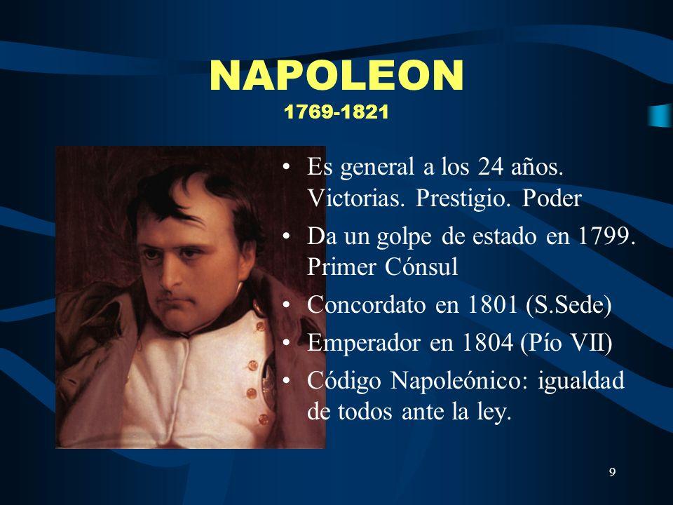 9 NAPOLEON 1769-1821 Es general a los 24 años. Victorias. Prestigio. Poder Da un golpe de estado en 1799. Primer Cónsul Concordato en 1801 (S.Sede) Em