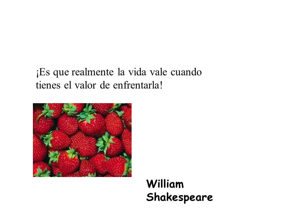 ¡Es que realmente la vida vale cuando tienes el valor de enfrentarla! William Shakespeare
