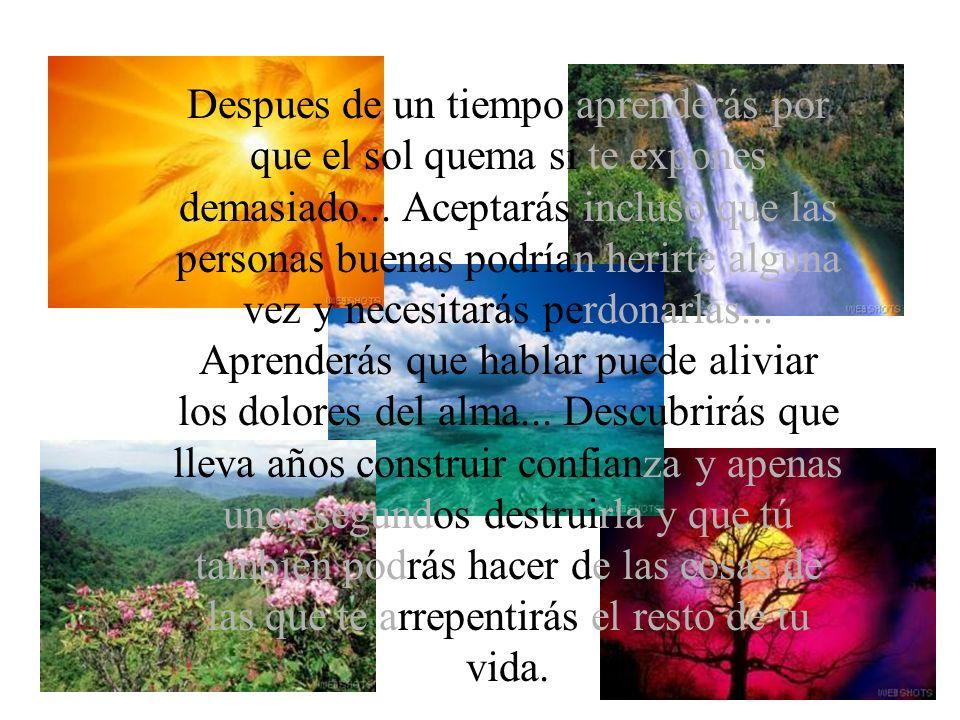 Aprenderás que el tiempo no es algo que pueda volver hacia atrás, por lo tanto, debes cultivar tu propio jardín y decorar tu alma, en vez de esperar que alguien te traiga flores