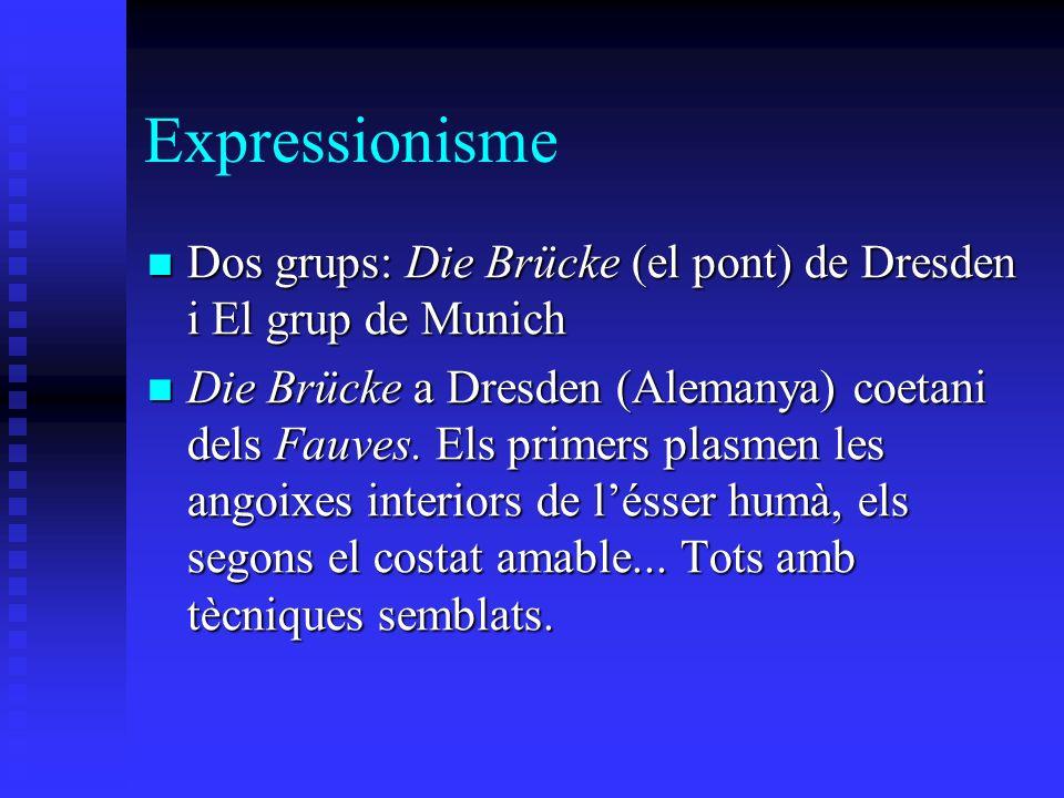 Expressionisme Dos grups: Die Brücke (el pont) de Dresden i El grup de Munich Dos grups: Die Brücke (el pont) de Dresden i El grup de Munich Die Brücke a Dresden (Alemanya) coetani dels Fauves.