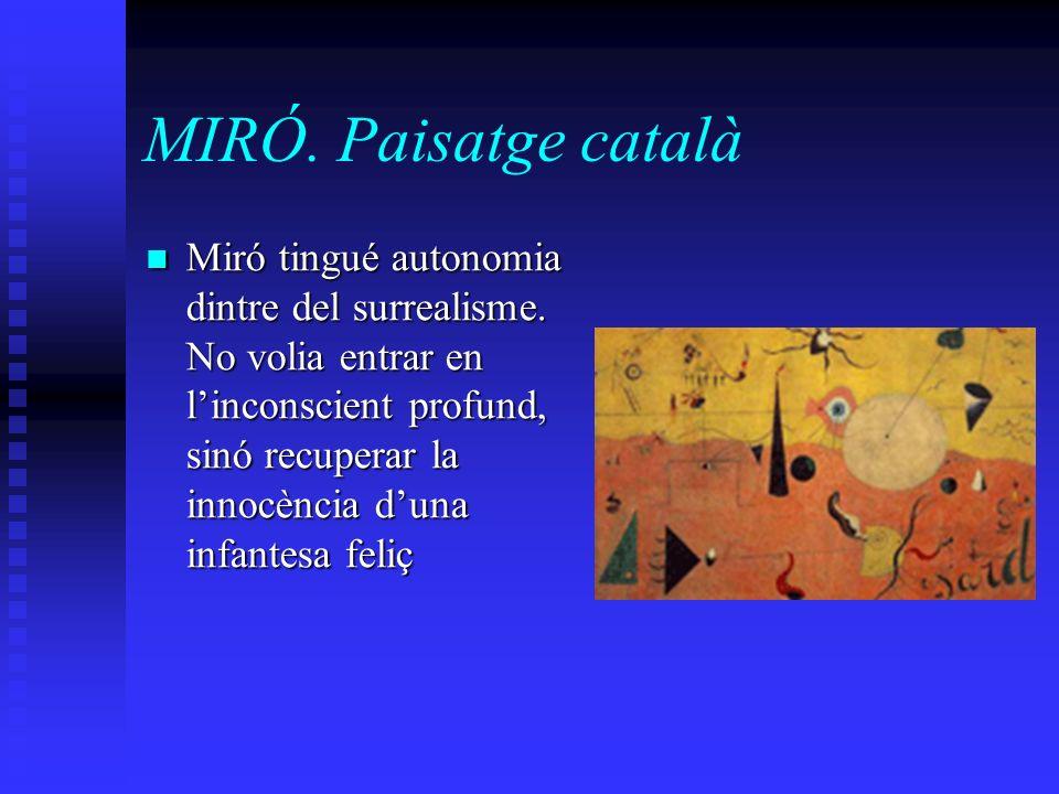 MIRÓ. Paisatge català Miró tingué autonomia dintre del surrealisme. No volia entrar en linconscient profund, sinó recuperar la innocència duna infante