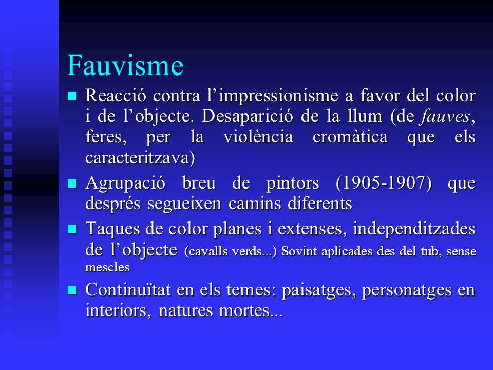 Fauvisme Reacció contra limpressionisme a favor del color i de lobjecte. Desaparició de la llum (de fauves, feres, per la violència cromàtica que els
