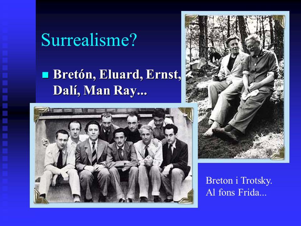 Surrealisme? Bretón, Eluard, Ernst, Dalí, Man Ray... Bretón, Eluard, Ernst, Dalí, Man Ray... Breton i Trotsky. Al fons Frida...