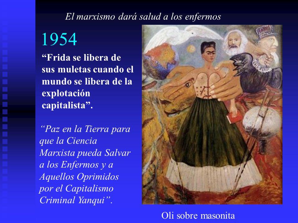 1954 Frida se libera de sus muletas cuando el mundo se libera de la explotación capitalista. El marxismo dará salud a los enfermos Paz en la Tierra pa