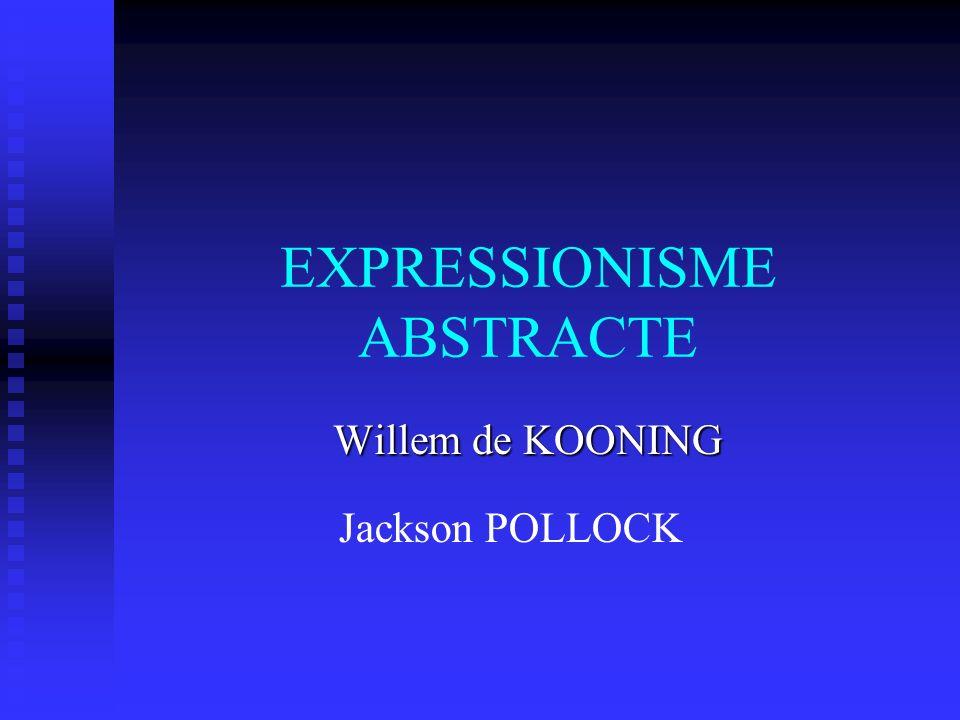 EXPRESSIONISME ABSTRACTE Willem de KOONING Jackson POLLOCK