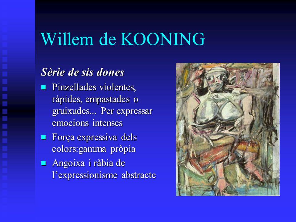 Willem de KOONING Sèrie de sis dones Pinzellades violentes, ràpides, empastades o gruixudes... Per expressar emocions intenses Pinzellades violentes,