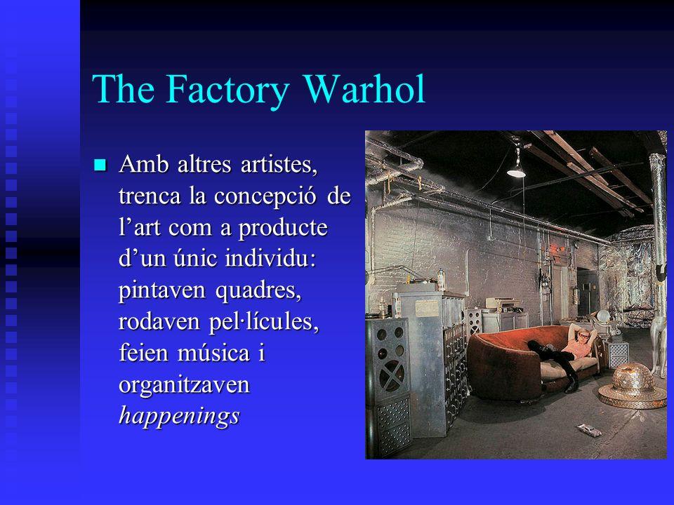 The Factory Warhol Amb altres artistes, trenca la concepció de lart com a producte dun únic individu: pintaven quadres, rodaven pel·lícules, feien música i organitzaven happenings Amb altres artistes, trenca la concepció de lart com a producte dun únic individu: pintaven quadres, rodaven pel·lícules, feien música i organitzaven happenings