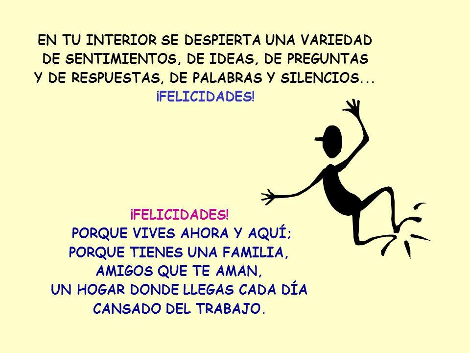 EN TU INTERIOR SE DESPIERTA UNA VARIEDAD DE SENTIMIENTOS, DE IDEAS, DE PREGUNTAS Y DE RESPUESTAS, DE PALABRAS Y SILENCIOS...