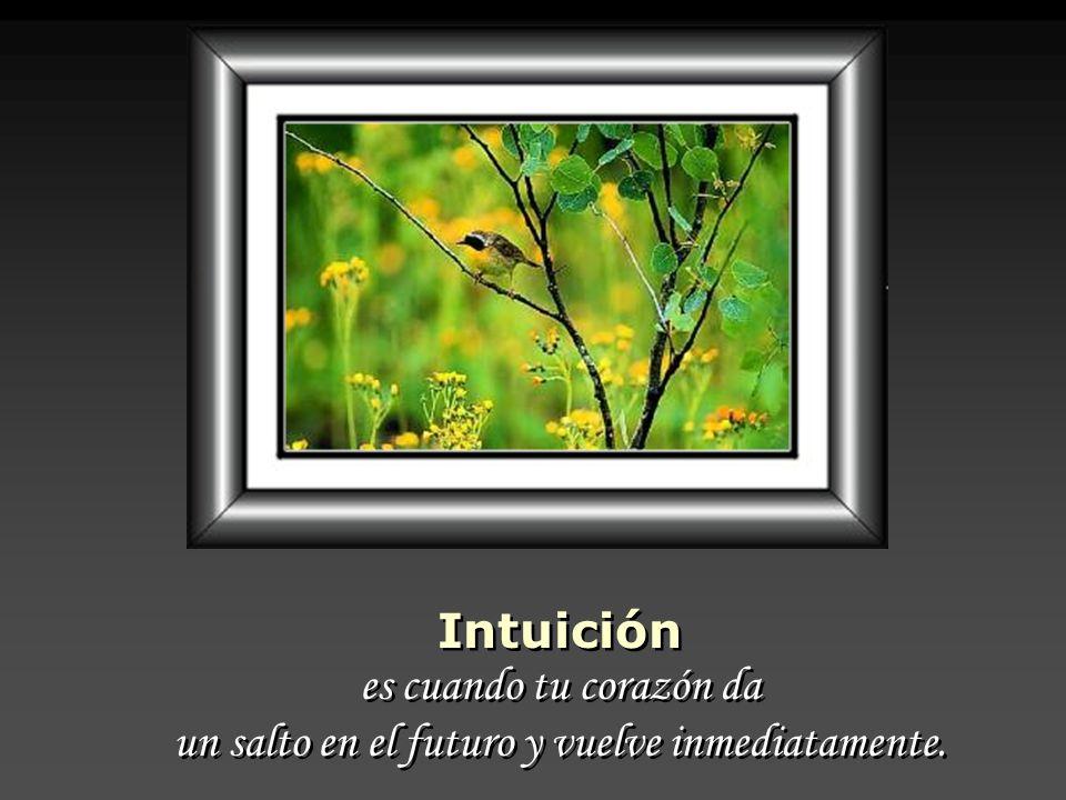 Intuición es cuando tu corazón da un salto en el futuro y vuelve inmediatamente.