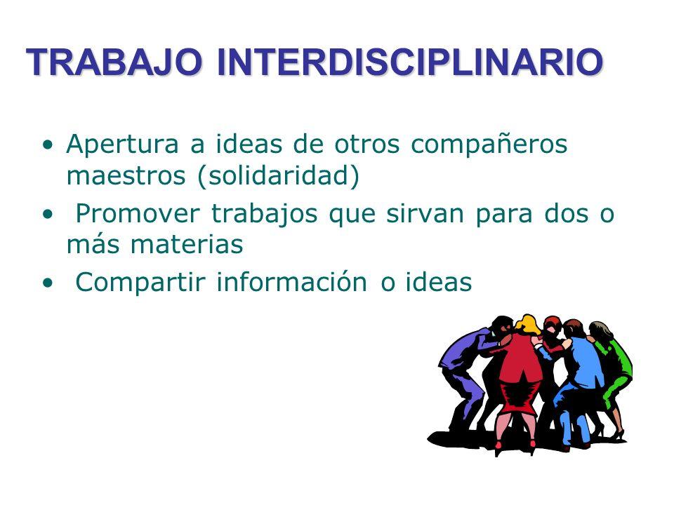 TRABAJO INTERDISCIPLINARIO Apertura a ideas de otros compañeros maestros (solidaridad) Promover trabajos que sirvan para dos o más materias Compartir