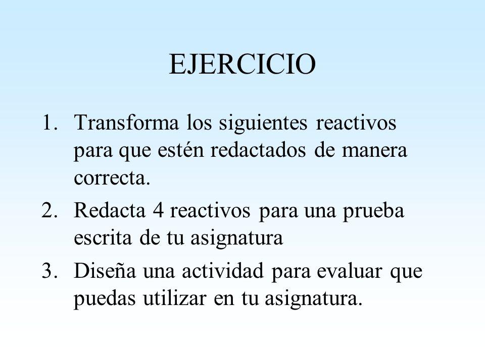 EJERCICIO 1.Transforma los siguientes reactivos para que estén redactados de manera correcta. 2.Redacta 4 reactivos para una prueba escrita de tu asig