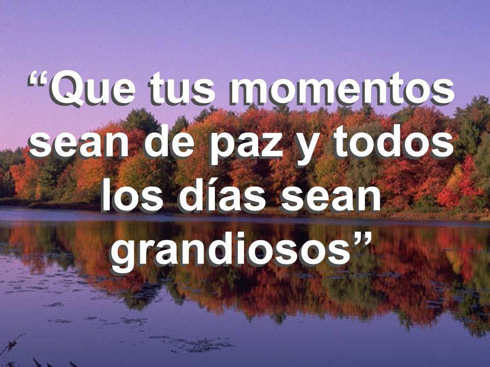 Que tus momentos sean de paz y todos los días sean grandiosos Que tus momentos sean de paz y todos los días sean grandiosos