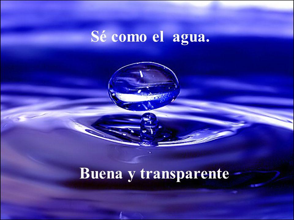 Sé como el agua. Buena y transparente