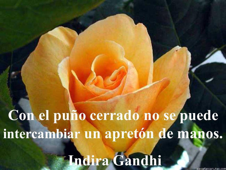 Con el puño cerrado no se puede intercambiar un apretón de manos. Indira Gandhi