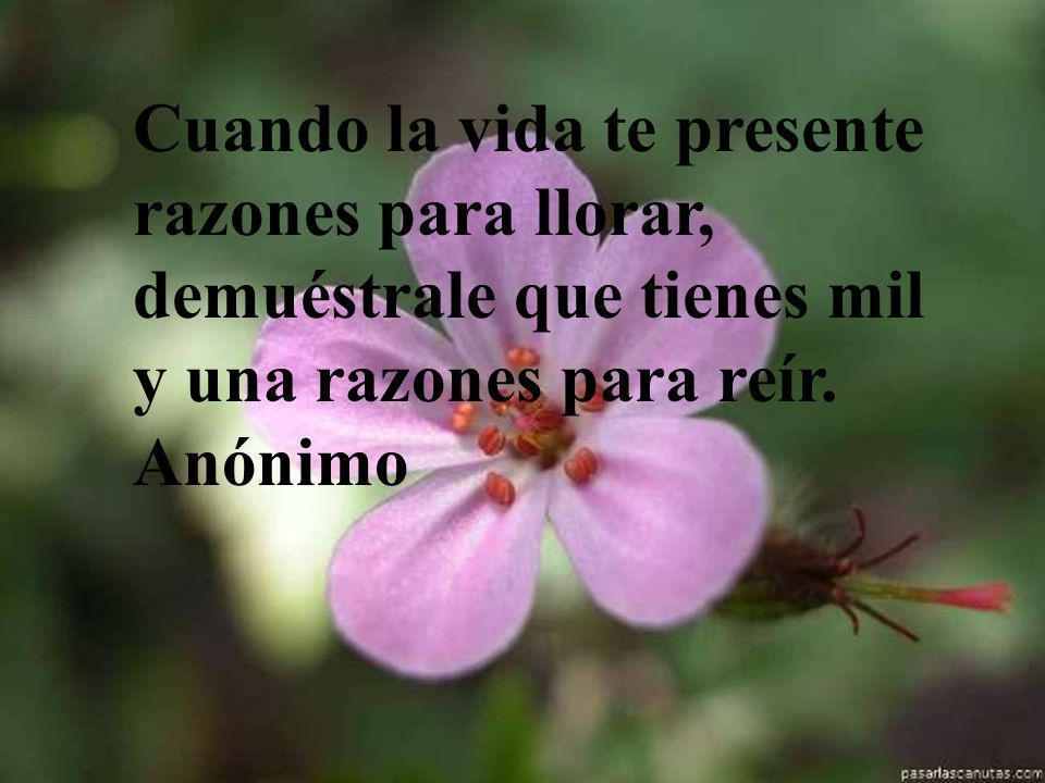 Cuando la vida te presente razones para llorar, demuéstrale que tienes mil y una razones para reír. Anónimo