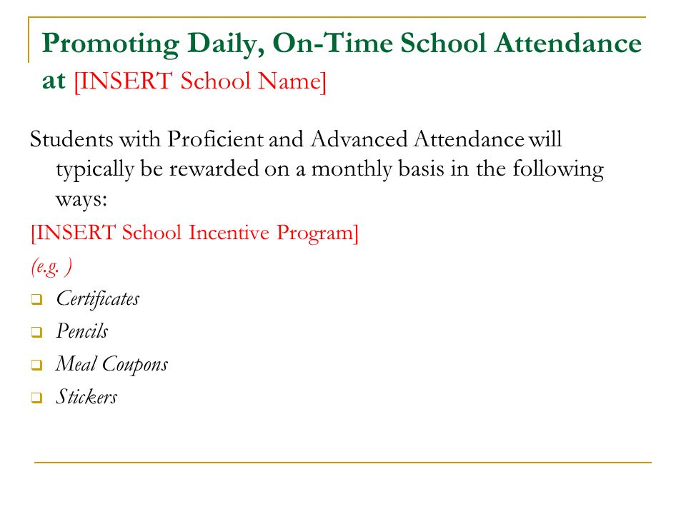 Promoting Daily, On-Time School Attendance at [INSERT School Name] Students with Proficient and Advanced Attendance will typically be rewarded on a monthly basis in the following ways: [INSERT School Incentive Program] (e.g.