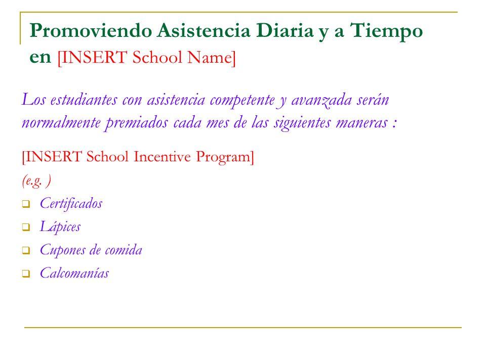 Promoviendo Asistencia Diaria y a Tiempo en [INSERT School Name] Los estudiantes con asistencia competente y avanzada serán normalmente premiados cada mes de las siguientes maneras : [INSERT School Incentive Program] (e.g.