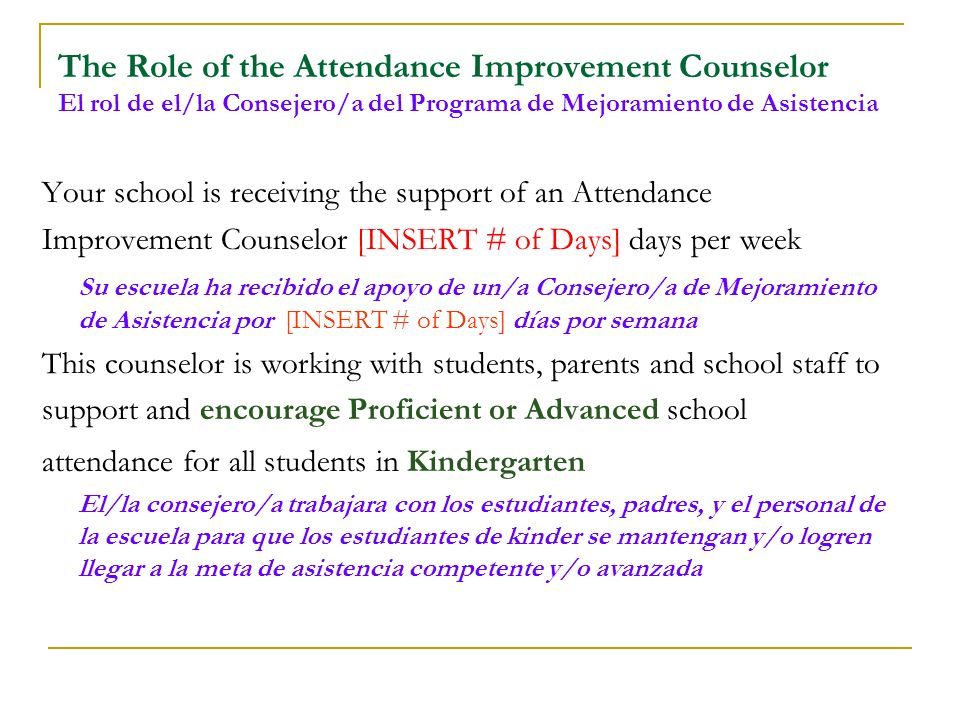 The Role of the Attendance Improvement Counselor El rol de el/la Consejero/a del Programa de Mejoramiento de Asistencia Your school is receiving the support of an Attendance Improvement Counselor [INSERT # of Days] days per week Su escuela ha recibido el apoyo de un/a Consejero/a de Mejoramiento de Asistencia por [INSERT # of Days] días por semana This counselor is working with students, parents and school staff to support and encourage Proficient or Advanced school attendance for all students in Kindergarten El/la consejero/a trabajara con los estudiantes, padres, y el personal de la escuela para que los estudiantes de kinder se mantengan y/o logren llegar a la meta de asistencia competente y/o avanzada