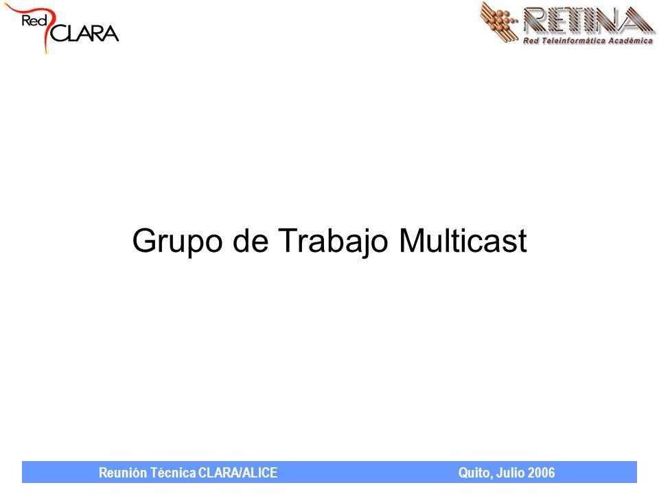 Reunión Técnica CLARA/ALICE Quito, Julio 2006 Grupo de Trabajo Multicast